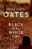 BLACK GIRL/WHITE GIRL by Joyce Carol Oates