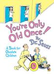 YOU'RE ONLY OLD ONCE!  A BOOK FOR OBSOLETE CHILDREN by Dr. Seuss