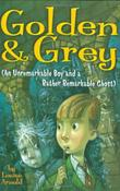 GOLDEN & GREY (AN UNREMARKABLE BOY AND A RATHER REMARKABLE GHOST) by Louise Arnold