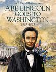 ABE LINCOLN GOES TO WASHINGTON 1837-1865 by Cheryl Harness