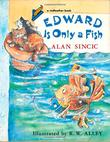 EDWARD IS ONLY A FISH by Alan Sincic
