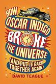 HOW OSCAR INDIGO BROKE THE UNIVERSE (AND PUT IT BACK TOGETHER AGAIN)