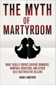 THE MYTH OF MARTYRDOM by Adam Lankford