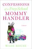 CONFESSIONS OF A PREP SCHOOL MOMMY HANDLER by Wade Rouse