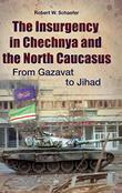 THE INSURGENCY IN CHECHNYA AND THE NORTH CAUCASUS by Robert W. Schaefer