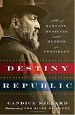 THE DESTINY OF THE REPUBLIC by Candice Millard