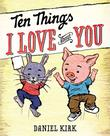 TEN THINGS I LOVE ABOUT YOU by Daniel Kirk