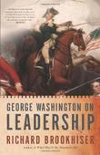 GEORGE WASHINGTON ON LEADERSHIP by Richard Brookhiser
