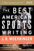 THE BEST AMERICAN SPORTS WRITING 2013 by J.R. Moehringer