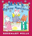 MAX'S BUNNY BUSINESS by Rosemary Wells