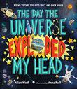 THE DAY THE UNIVERSE EXPLODED MY HEAD by Allan Wolf