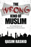 The Wrong Kind of Muslim by Qasim Rashid