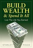 BUILD WEALTH & SPEND IT ALL by Stanley Riggs