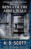 BENEATH THE ABBEY WALL by A.D.  Scott
