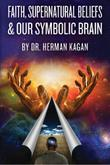 Faith, Supernatural Beliefs and Our Symbolic Brain by Herman Kagan
