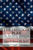 THE FREEDOM PLAN: AN AMERICAN ANSWER TO HEALTH CARE REFORM by John F. Perry