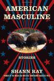 AMERICAN MASCULINE by Shann Ray