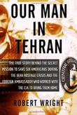 OUR MAN IN TEHRAN by Robert Wright