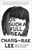 ON SUCH A FULL SEA by Chang-rae Lee