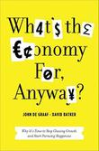WHAT'S THE ECONOMY FOR, ANYWAY? by John de Graaf