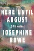 HERE UNTIL AUGUST by Josephine Rowe