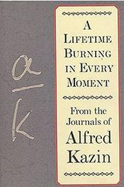 A LIFETIME BURNING IN EVERY MOMENT by Alfred Kazin