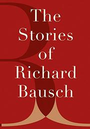 THE STORIES OF RICHARD BAUSCH by Richard Bausch