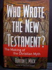 WHO WROTE THE NEW TESTAMENT? by Burton L. Mack