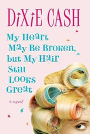 MY HEART MAY BE BROKEN, BUT MY HAIR STILL LOOKS GREAT by Dixie Cash