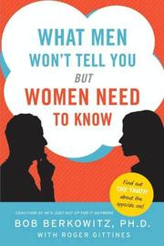 WHAT MEN WON'T TELL YOU BUT WOMEN NEED TO KNOW by Bob with Roger Gittines Berkowitz