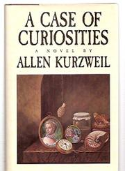 A CASE OF CURIOSITIES by Allen Kurzweil
