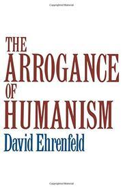 THE ARROGANCE OF HUMANISM by David Ehrenfeld