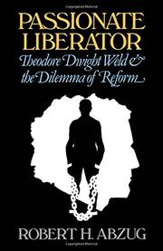 PASSIONATE LIBERATOR: Theodore Dwight Weld and the Dilemma of Reform by Robert H. Abzug