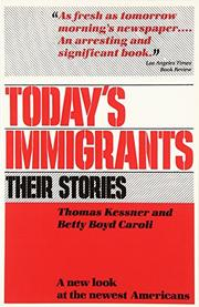 TODAY'S IMMIGRANTS, THEIR STORIES: A New Look at the Newest Americans by Thomas & Betty Boyd Caroli Kessner