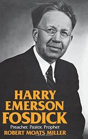 HARRY EMERSON FOSDICK: Preacher, Pastor, Prophet by Robert Moats Miller
