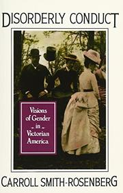 DISORDERLY CONDUCT: Visions of Gender in Victorian America by Carroll Smith-Rosenberg