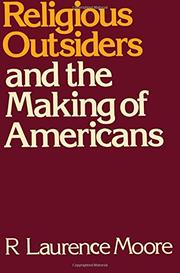 RELIGIOUS OUTSIDERS AND THE MAKING OF AMERICANS by R. Laurence Moore