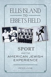 ELLIS ISLAND TO EBBETS FIELD: Sport and the American Jewish Experience by Peter Levine