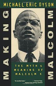 MAKING MALCOLM: The Myth and Meaning of Malcolm X by Michael Eric Dyson