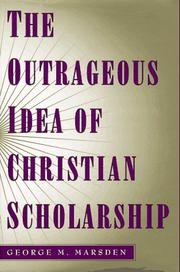 THE OUTRAGEOUS IDEA OF CHRISTIAN SCHOLARSHIP by George Marsden
