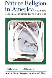 NATURE RELIGION IN AMERICA: From the Algonkian Indians to the New Age by Catherine L. Albanese