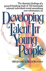 DEVELOPING TALENT IN YOUNG PEOPLE by Benjamin S.--Ed. Bloom