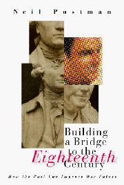 BUILDING A BRIDGE TO THE 18TH CENTURY by Neil Postman