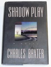 SHADOW PLAY by Charles Baxter