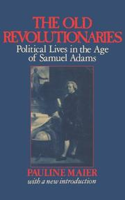 THE OLD REVOLUTIONARIES: Political Lives in the Age of Samuel Adams by Pauline Maier