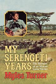 MY SERENGETI YEARS: The Memoirs of an African Game Warden by Myles Turner