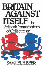 BRITAIN AGAINST ITSELF: The Political Contradictions of Collectivism by Samuel H. Beer