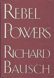 REBEL POWERS by Richard Bausch