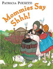 MOMMIES SAY SHHH! by Patricia Polacco