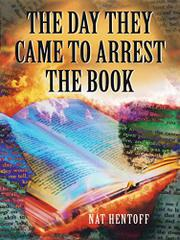 THE DAY THEY CAME TO ARREST THE BOOK by Nat Hentoff